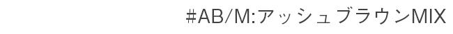 #AB/M アッシュブラウンMIX