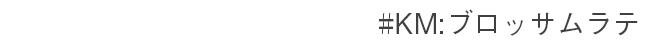 #KM:ブロッサムラテ
