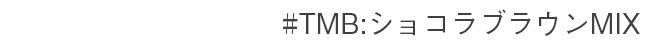 #TMB:ショコラブラウンMIX